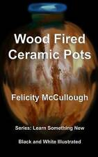 Wood Fired Ceramic Pots (Learn Something New) (Volume 1) by Felicity McCullough