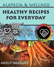 Alopecia and Wellness: Healthy Recipes For Everyday - Molly Vazquez