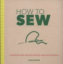 How to Sew : Techniques and Projects for the Complete Beginner by Susie Johns...