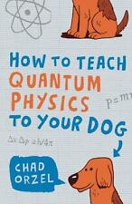 How to Teach Quantum Physics to Your Dog, Chad Orzel   Paperback Book   97818516