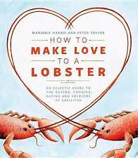 How to Make Love to a Lobster: An Eclectic Guide to the Buying, Cooking, Eating