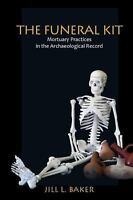 The Funeral Kit: Mortuary Practices in the Archaeological Record by Jill L Baker