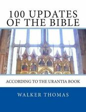 100 Updates of the Bible : According to the Urantia Book by Walker Thomas...