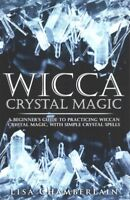 Wicca Crystal Magic : A Beginner's Guide to Practicing Wiccan Crystal Magic, ...