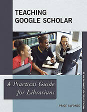 Teaching Google Scholar: A Practical Guide for Librarians (Practical Guides for