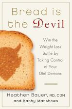Bread Is the Devil : Win the Weight Loss Battle by Taking Control of Your...