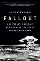 Fallout: Conspiracy, Cover-Up and the Deceitful Case for the Atom Bomb, Watson,