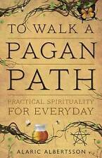 To Walk a Pagan Path: Practical Spirituality for Every Day by Alaric Albertsson (Paperback, 2013)