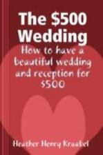 The $500 Wedding : How to Have a Beautiful Wedding and Reception For $500 by...