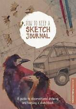 How to Keep a Sketch Journal: A Guide to Observational Drawing and Keeping a...