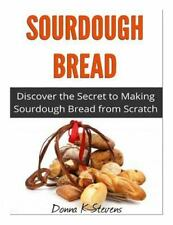 Sourdough Bread : Discover the Secret to Making Sourdough Bread from Scratch...