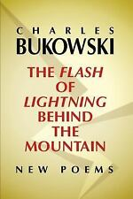 The Flash Of Lightning Behind The Mountain: New Poems: By Charles Bukowski