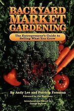 BACKYARD MARKET GARDENING The Entrepreneur's Guide to Selling What You Grow