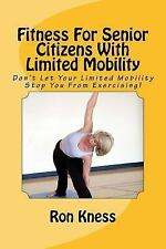 Fitness for Senior Citizens with Limited Mobility : Don't Let Your Limited...