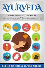 Ayurveda : Ayurvedic Essential Oils and Aromatherapy for Amazing Relaxation, ...