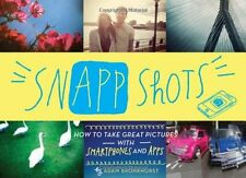 SnApp Shots: How to Take Great Pictures with Smartphones and Apps by Adam Bronkh