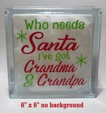 "Who needs Santa I've got Grandma & Grandpa Christmas decal for 8"" glass block"