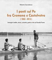 I ponti sul Po fra Cremona e Castelvetro (1862-2012)  di Roberto Caccialanza- ER