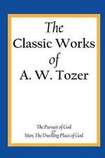 The Classic Works of A. W. Tozer : The Pursuit of God and Man - the Dwelling...