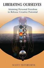 Liberating Ourselves Attaining Personal Freedom Release Creat by Teitsworth Scot