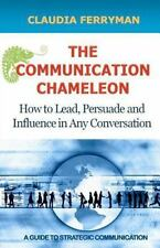 The Communication Chameleon: How to Lead, Persuade and Influence in Any