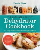 The Ultimate Healthy Dehydrator Cookbook: 150 Recipes to Make and Cook with Dehy