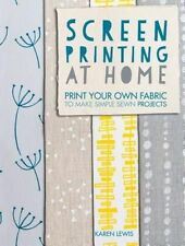 Screen Printing at Home: Print your own fabric to make simple sewn projects...