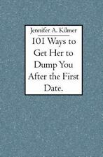 101 Ways to Get Her to Dump You after the First Date by Jennifer Kilmer...