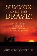 Summon Only the Brave! : Commanders, Soldiers, and Chaplains at Gettysburg by...