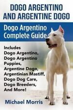 Dogo Argentino And Argentine Dogo: Dogo Argentino Complete Guide Includes Dog.
