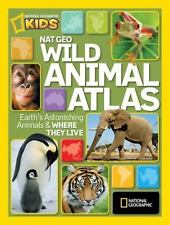National Geographic Wild Animal Atlas: Earth's Astonishing Animals and Where The