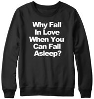 Why Fall In Love When You Can Fall Asleep? Funny Mens Womens Unisex Sweatshirt
