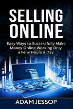 Selling Online : Easy Ways to Successfully Make Money Online Working Only a...