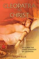 Cleopatra to Christ : Jesus: the Great-grandson of Cleopatra, Paperback by El...