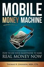 Mobile Money Machine : How to Use Your Smartphone to Make Real Money Now! by...
