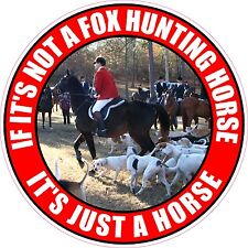 """IF NOT A FOX HUNTING HORSE IT'S JUST A HORSE 4"""" STICKER"""