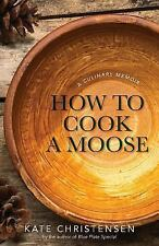How to Cook a Moose : My Life in the Northeast Corner by Kate Christensen...