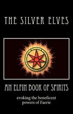An Elfin Book Of Spirits: Evoking The Beneficent Powers Of Faerie: By The Sil...