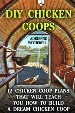 DIY Chicken Coops: 12 Chicken Coop Plans That Will Teach You How To Build a Drea