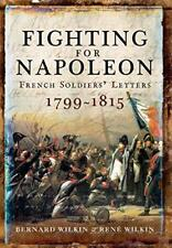 Fighting for Napoleon: French Soldiers' Letters 1799-1815 by Wilkin, Bernard | H