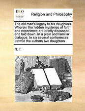 The old man's legacy to his daughters. Wherein the hidden mysteries of faith and