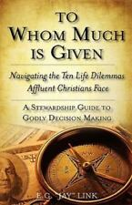 To Whom Much Is Given : Navagating the Ten Life Dilemmas Affluent Christians ...