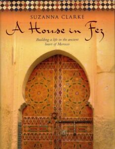 A House in Fez Building a life in the ancient heart Morocco Architecture Travel