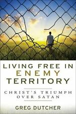 Living Free in Enemy Territory : Christ's Triumph over Satan by Greg Dutcher