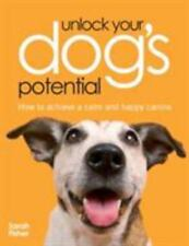 Unlock Your Dog's Potential : How to Achieve a Calm and Happy Canine by Sarah...