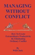 Managing Without Conflict : How to Create Extraordinary Productivity by...