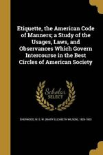 Etiquette, the American Code of Manners; A Study of the Usages, Laws, and Obser