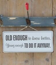 OLD ENOUGH TO KNOW BETTER, YOUNG ENOUGH TO DO IT ANYWAY ! Metallschild, Schild