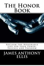 The Honor Book : Reclaim the Honorable Life for Your Power, Success and...