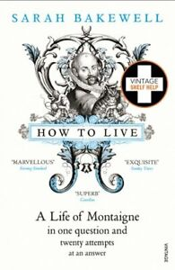 How to Live: A Life of Montaigne in one question... by Bakewell, Sarah Paperback